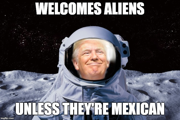 PIGS IN SPACE! | WELCOMES ALIENS UNLESS THEY'RE MEXICAN | image tagged in trump,space force,mexican,illegal immigration | made w/ Imgflip meme maker