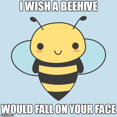 I WISH A BEEHIVE WOULD FALL ON YOUR FACE | image tagged in cute bee | made w/ Imgflip meme maker