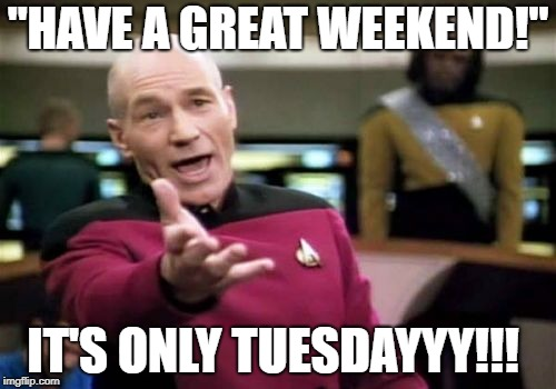 "Picard Wtf Meme | ""HAVE A GREAT WEEKEND!"" IT'S ONLY TUESDAYYY!!! 
