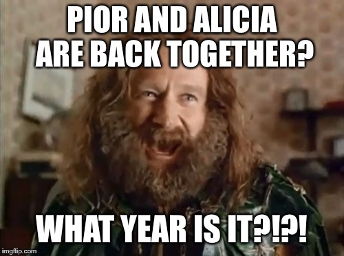 What Year Is It | PIOR AND ALICIA ARE BACK TOGETHER? WHAT YEAR IS IT?!?! | image tagged in memes,what year is it | made w/ Imgflip meme maker