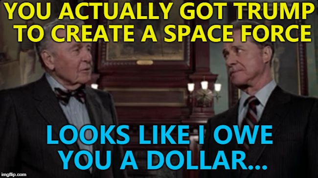 Maybe that's what happened... :) | YOU ACTUALLY GOT TRUMP TO CREATE A SPACE FORCE LOOKS LIKE I OWE YOU A DOLLAR... | image tagged in trading places,memes,space force,donald trump,films | made w/ Imgflip meme maker