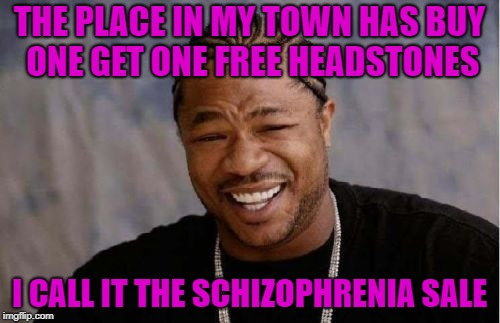 Yo Dawg Heard You Meme | THE PLACE IN MY TOWN HAS BUY ONE GET ONE FREE HEADSTONES I CALL IT THE SCHIZOPHRENIA SALE | image tagged in memes,yo dawg heard you | made w/ Imgflip meme maker
