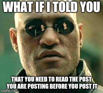 What if i told you | WHAT IF I TOLD YOU THAT YOU NEED TO READ THE POST YOU ARE POSTING BEFORE YOU POST IT | image tagged in what if i told you,AdviceAnimals | made w/ Imgflip meme maker