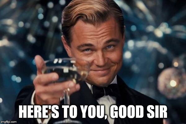 Leonardo Dicaprio Cheers Meme | HERE'S TO YOU, GOOD SIR | image tagged in memes,leonardo dicaprio cheers | made w/ Imgflip meme maker