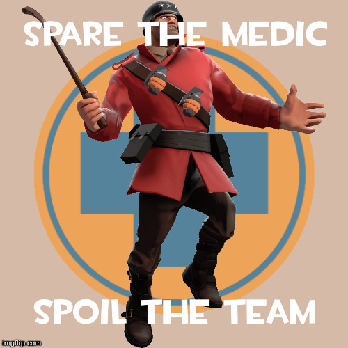Spare the medic, spoil the team. | image tagged in tf2,medic,team,team fortress 2,disciplinary action,soldier | made w/ Imgflip meme maker