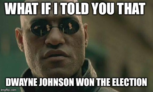 Matrix Morpheus | WHAT IF I TOLD YOU THAT DWAYNE JOHNSON WON THE ELECTION | image tagged in memes,matrix morpheus | made w/ Imgflip meme maker