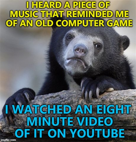 Nostalgia... :) | I HEARD A PIECE OF MUSIC THAT REMINDED ME OF AN OLD COMPUTER GAME I WATCHED AN EIGHT MINUTE VIDEO OF IT ON YOUTUBE | image tagged in memes,confession bear,nostalgia,video games,music | made w/ Imgflip meme maker