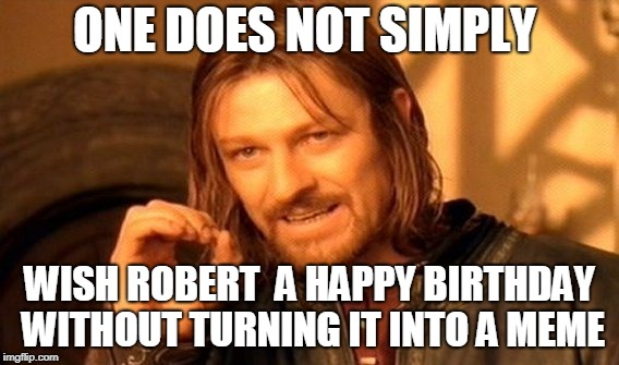One Does Not Simply Meme | ONE DOES NOT SIMPLY WISH ROBERT  A HAPPY BIRTHDAY WITHOUT TURNING IT INTO A MEME | image tagged in memes,one does not simply | made w/ Imgflip meme maker