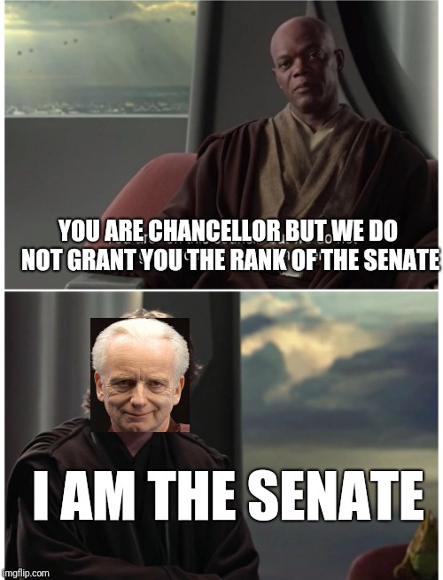 Sheev | YOU ARE CHANCELLOR BUT WE DO NOT GRANT YOU THE RANK OF THE SENATE I AM THE SENATE | image tagged in star wars,i am the senate | made w/ Imgflip meme maker