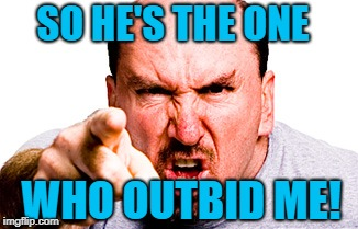 SO HE'S THE ONE WHO OUTBID ME! | made w/ Imgflip meme maker