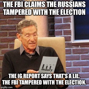 I didn't do it, the Russians did. |  THE FBI CLAIMS THE RUSSIANS TAMPERED WITH THE ELECTION; THE IG REPORT SAYS THAT'S A LIE. THE FBI TAMPERED WITH THE ELECTION. | image tagged in memes,maury lie detector,fbi,trump russia collusion | made w/ Imgflip meme maker