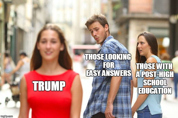 Distracted Boyfriend Meme | TRUMP THOSE LOOKING FOR EASY ANSWERS THOSE WITH A POST-HIGH SCHOOL EDUCATION | image tagged in memes,distracted boyfriend | made w/ Imgflip meme maker