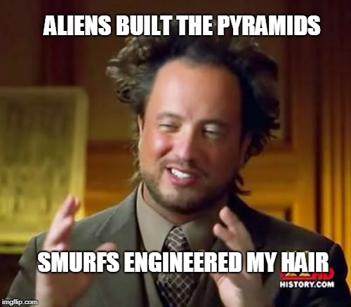 Ancient Aliens Meme | ALIENS BUILT THE PYRAMIDS SMURFS ENGINEERED MY HAIR | image tagged in memes,ancient aliens | made w/ Imgflip meme maker