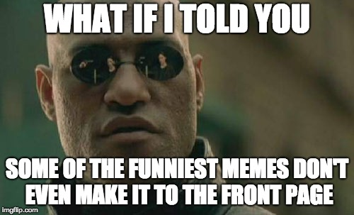 Matrix Morpheus | WHAT IF I TOLD YOU SOME OF THE FUNNIEST MEMES DON'T EVEN MAKE IT TO THE FRONT PAGE | image tagged in memes,matrix morpheus | made w/ Imgflip meme maker