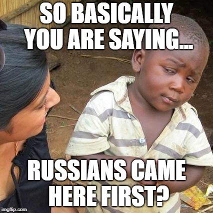 Third World Skeptical Kid Meme | SO BASICALLY YOU ARE SAYING... RUSSIANS CAME HERE FIRST? | image tagged in memes,third world skeptical kid | made w/ Imgflip meme maker