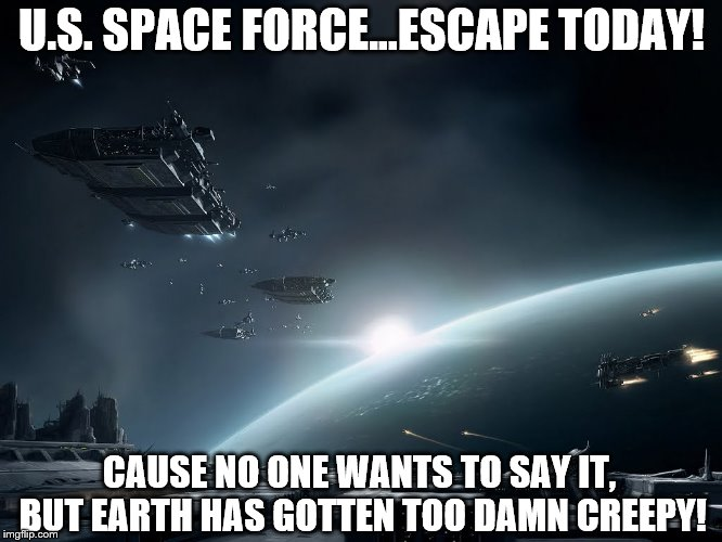 U.S. Spacy | U.S. SPACE FORCE...ESCAPE TODAY! CAUSE NO ONE WANTS TO SAY IT, BUT EARTH HAS GOTTEN TOO DAMN CREEPY! | image tagged in memes,space force,air force,earth,escape,adventure | made w/ Imgflip meme maker
