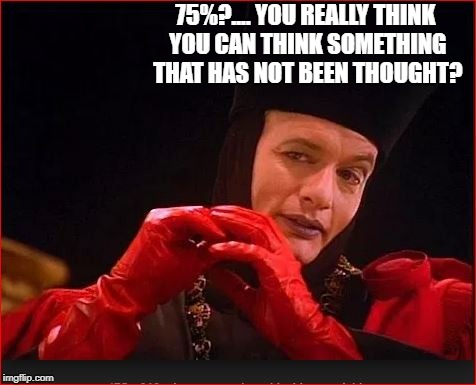 75%?.... YOU REALLY THINK YOU CAN THINK SOMETHING THAT HAS NOT BEEN THOUGHT? | made w/ Imgflip meme maker