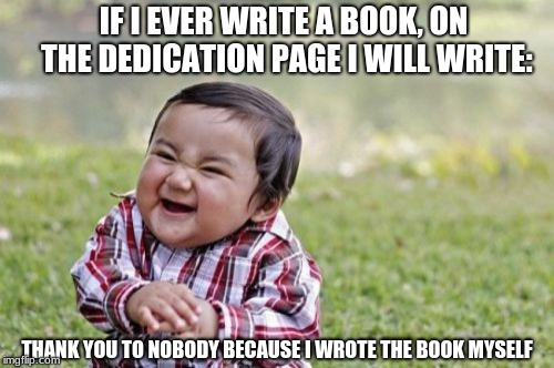 EVIL TODDLER WEEK | IF I EVER WRITE A BOOK, ON THE DEDICATION PAGE I WILL WRITE: THANK YOU TO NOBODY BECAUSE I WROTE THE BOOK MYSELF | image tagged in memes,evil toddler,evil toddler week,evil baby,authors,books | made w/ Imgflip meme maker