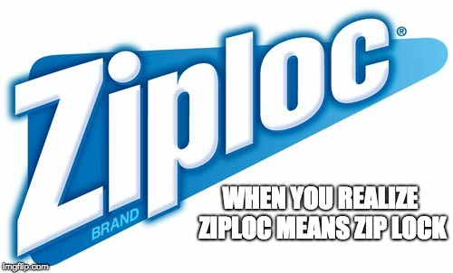 Ziplock | WHEN YOU REALIZE ZIPLOC MEANS ZIP LOCK | image tagged in idiot | made w/ Imgflip meme maker