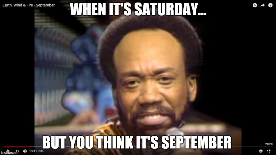 WHEN IT'S SATURDAY... BUT YOU THINK IT'S SEPTEMBER | image tagged in september | made w/ Imgflip meme maker