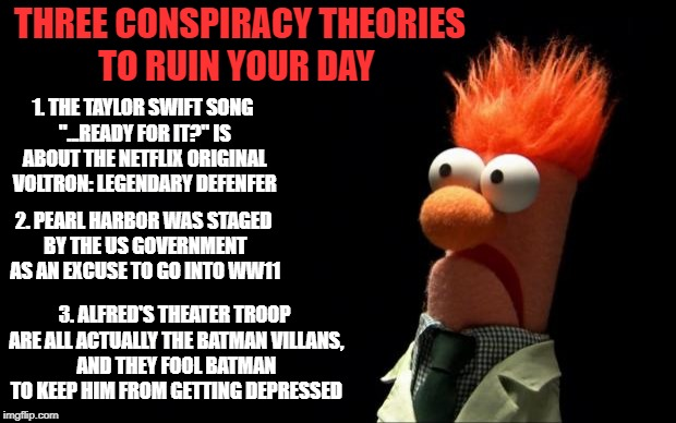 ";) | THREE CONSPIRACY THEORIES TO RUIN YOUR DAY 1. THE TAYLOR SWIFT SONG ""...READY FOR IT?"" IS ABOUT THE NETFLIX ORIGINAL VOLTRON: LEGENDARY DEFE 