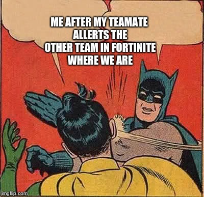 fortinite meme | ME AFTER MY TEAMATE ALLERTS THE OTHER TEAM IN FORTINITE WHERE WE ARE | image tagged in memes,batman slapping robin | made w/ Imgflip meme maker