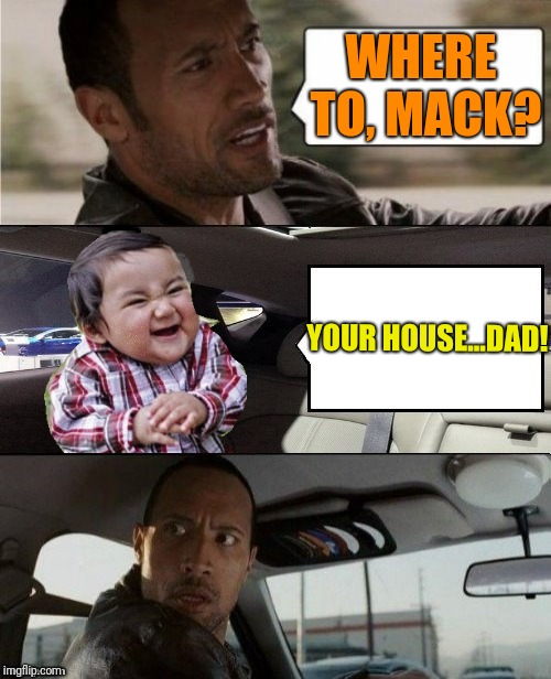 Hey daddy  | WHERE TO, MACK? YOUR HOUSE...DAD! | image tagged in evil toddler | made w/ Imgflip meme maker