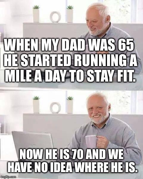 Searching for Harold Senior | WHEN MY DAD WAS 65 HE STARTED RUNNING A MILE A DAY TO STAY FIT. NOW HE IS 70 AND WE HAVE NO IDEA WHERE HE IS. | image tagged in memes,hide the pain harold,bad jokes,jokes | made w/ Imgflip meme maker