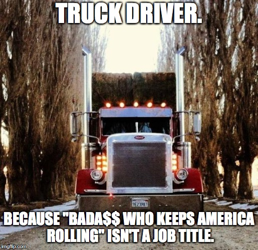 "old truckers | TRUCK DRIVER. BECAUSE ""BADA$$ WHO KEEPS AMERICA ROLLING"" ISN'T A JOB TITLE. 