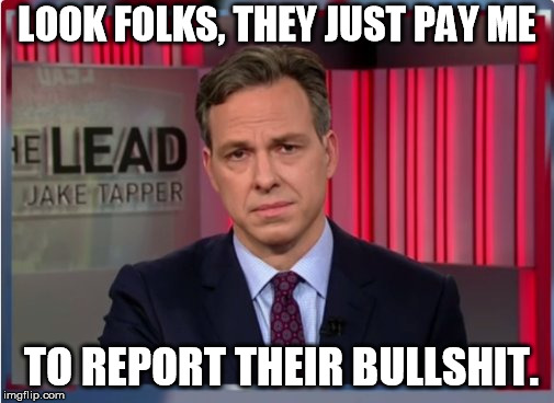 Jake Tapper WTF | LOOK FOLKS, THEY JUST PAY ME TO REPORT THEIR BULLSHIT. | image tagged in jake tapper wtf | made w/ Imgflip meme maker
