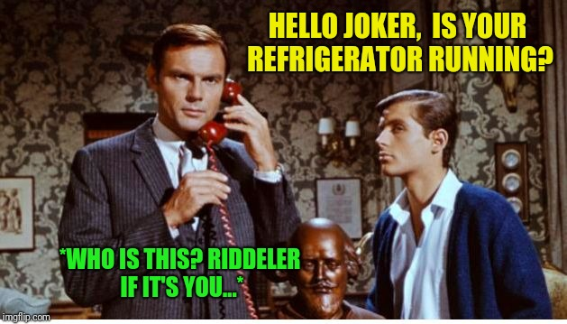 Meanwhile, at stately Wayne Manor...on a slow night. | HELLO JOKER,  IS YOUR REFRIGERATOR RUNNING? *WHO IS THIS? RIDDELER IF IT'S YOU...* | image tagged in batman | made w/ Imgflip meme maker