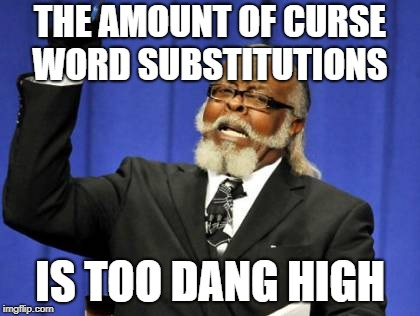 To Dam-I Mean Dang! | THE AMOUNT OF CURSE WORD SUBSTITUTIONS IS TOO DANG HIGH | image tagged in memes,too damn high,curse,dang it | made w/ Imgflip meme maker
