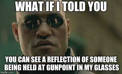 Matrix Morpheus Meme | WHAT IF I TOLD YOU YOU CAN SEE A REFLECTION OF SOMEONE BEING HELD AT GUNPOINT IN MY GLASSES | image tagged in memes,matrix morpheus | made w/ Imgflip meme maker