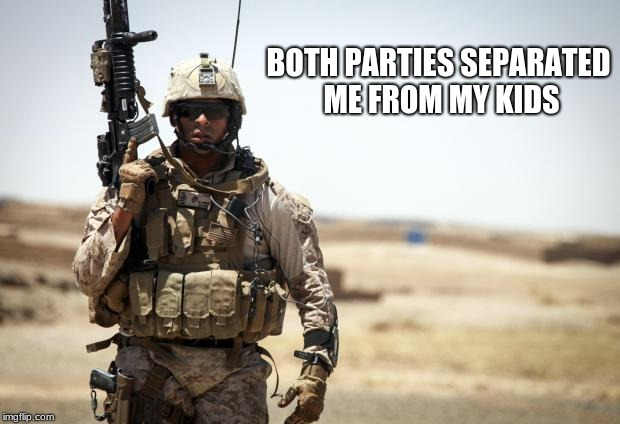 Soldier | BOTH PARTIES SEPARATED ME FROM MY KIDS | image tagged in soldier | made w/ Imgflip meme maker