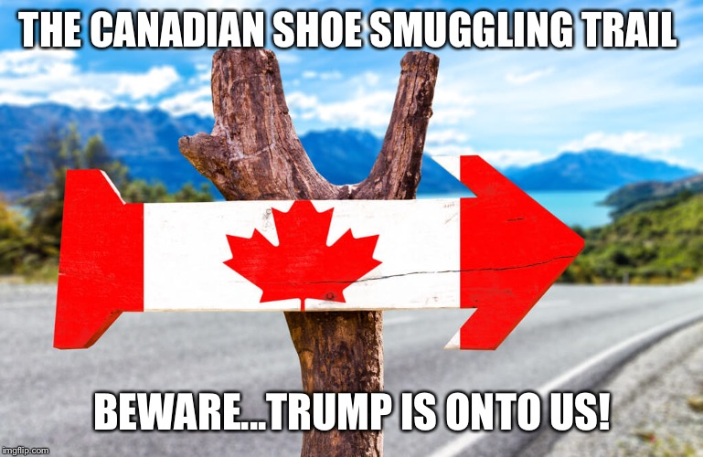 THE CANADIAN SHOE SMUGGLING TRAIL BEWARE...TRUMP IS ONTO US! | image tagged in canada,shoe,trump,america,usa,meanwhile in canada | made w/ Imgflip meme maker