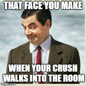 Mr Bean Smirk | THAT FACE YOU MAKE WHEN YOUR CRUSH WALKS INTO THE ROOM | image tagged in mr bean smirk | made w/ Imgflip meme maker