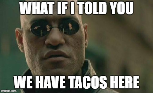 Matrix Morpheus Meme | WHAT IF I TOLD YOU WE HAVE TACOS HERE | image tagged in memes,matrix morpheus | made w/ Imgflip meme maker