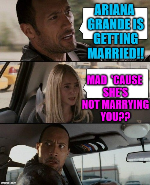 The Rock Driving Meme | ARIANA GRANDE IS GETTING MARRIED!! MAD  'CAUSE SHE'S NOT MARRYING YOU?? | image tagged in memes,the rock driving | made w/ Imgflip meme maker