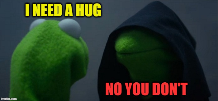Evil Kermit Meme | I NEED A HUG NO YOU DON'T | image tagged in memes,evil kermit | made w/ Imgflip meme maker