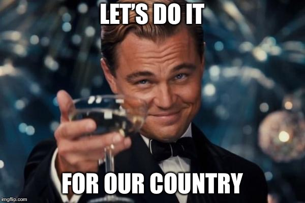 Leonardo Dicaprio Cheers Meme | LET'S DO IT FOR OUR COUNTRY | image tagged in memes,leonardo dicaprio cheers | made w/ Imgflip meme maker