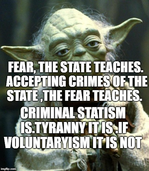 Star Wars Yoda Meme | FEAR, THE STATE TEACHES. ACCEPTING CRIMES OF THE STATE ,THE FEAR TEACHES. CRIMINAL STATISM IS.TYRANNY IT IS .IF VOLUNTARYISM IT IS NOT | image tagged in memes,star wars yoda | made w/ Imgflip meme maker