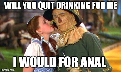 Straw Man Argument | WILL YOU QUIT DRINKING FOR ME I WOULD FOR ANAL | image tagged in straw man argument | made w/ Imgflip meme maker