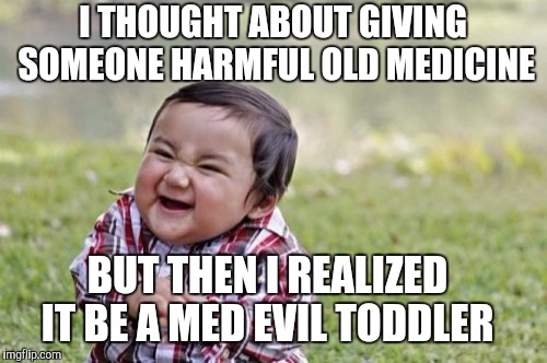 Medieval Week and Evil Toddler Week overlap! | I THOUGHT ABOUT GIVING SOMEONE HARMFUL OLD MEDICINE BUT THEN I REALIZED IT BE A MED EVIL TODDLER | image tagged in memes,evil toddler,evil toddler week,gifs,cats,domdoesmemes | made w/ Imgflip meme maker