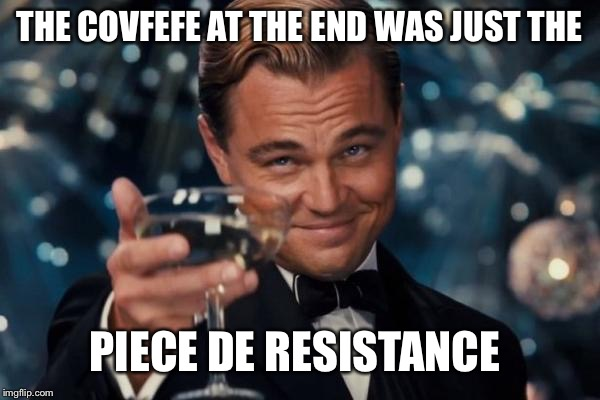 Leonardo Dicaprio Cheers Meme | THE COVFEFE AT THE END WAS JUST THE PIECE DE RESISTANCE | image tagged in memes,leonardo dicaprio cheers | made w/ Imgflip meme maker