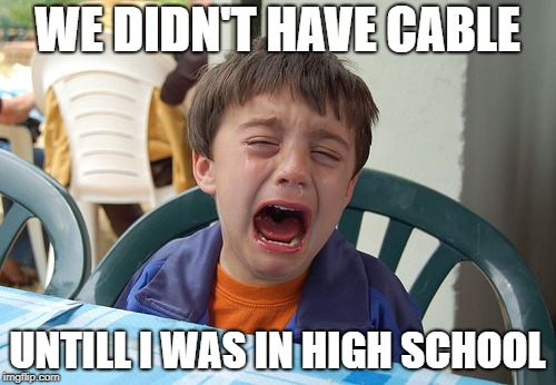 WE DIDN'T HAVE CABLE UNTILL I WAS IN HIGH SCHOOL | made w/ Imgflip meme maker