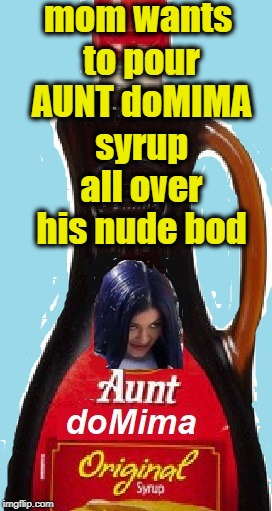 mom wants to pour AUNT doMIMA syrup all over his nude bod | made w/ Imgflip meme maker