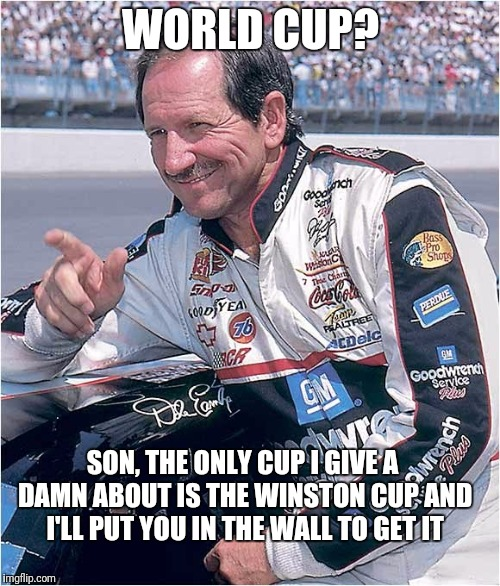 Give 'em the old Chrome Horn | WORLD CUP? SON, THE ONLY CUP I GIVE A DAMN ABOUT IS THE WINSTON CUP AND I'LL PUT YOU IN THE WALL TO GET IT | image tagged in memes,funny,earnhardt,world cup | made w/ Imgflip meme maker