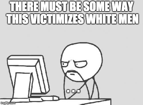 Computer Guy Meme | THERE MUST BE SOME WAY THIS VICTIMIZES WHITE MEN . . . | image tagged in memes,computer guy | made w/ Imgflip meme maker