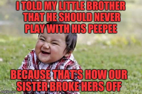 Evil Toddler Week, June 14-21, a DomDoesMemes extravagnza!  | I TOLD MY LITTLE BROTHER THAT HE SHOULD NEVER PLAY WITH HIS PEEPEE BECAUSE THAT'S HOW OUR SISTER BROKE HERS OFF | image tagged in memes,evil toddler,evil toddler week,jbmemegeek | made w/ Imgflip meme maker