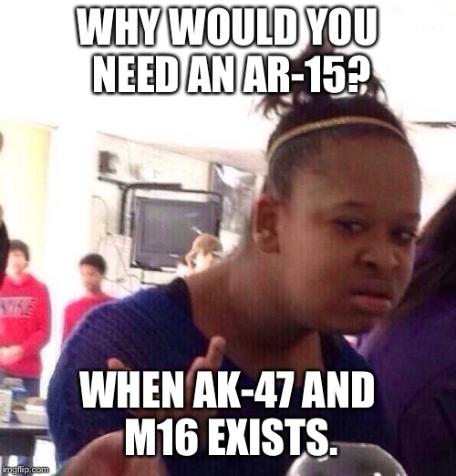 Black Girl Wat Meme | WHY WOULD YOU NEED AN AR-15? WHEN AK-47 AND M16 EXISTS. | image tagged in memes,black girl wat | made w/ Imgflip meme maker